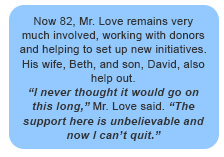 Now 82, Mr. Love remains very much involved, working with donors and helping to set up new initiatives. His wife, Beth, and son, David, also help out. I never thought it would go on this long, Mr. Love said. The support here is unbelievable and now I can't quit.