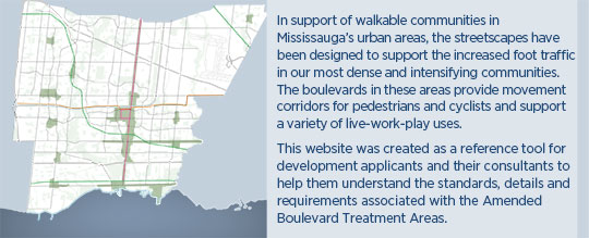 In support of walkable communities in Mississauga¿s urban areas, the streetscapes have been designed to support the increased foot traffic in our most dense and intensifying communities.  The boulevards in these areas provide movement corridors for pedestrians and cyclists and support a variety of live-work-play uses.            This website was created as a reference tool for development applicants and their consultants to help them understand the standards, details and requirements associated with the Amended Boulevard Treatment Areas.